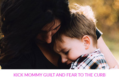 Kick Mommy Guilt and Fear to the Curb